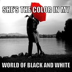 She's the color in my world of black and white
