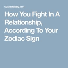 How You Fight In A Relationship, According To Your Zodiac Sign