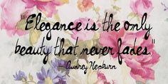 """""""Elegance is the only beauty that never fades."""" -Audrey Hepburn"""