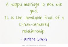 A happy marriage is not the goal. It is the inevitable fruit of...