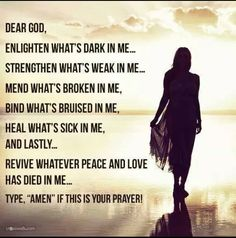 Dear God, Enlighten what's dark in me. Strengthen what's weak in me. Mend what's broken in me. Bind what's bruised in me, Heal what's sick in me, and lastly Revive whatever peace and love has died in me Type, ' Amen' if this your prayer! Faith Quotes, Bible Quotes, Bible Verses, Quotable Quotes, Godly Quotes, Biblical Quotes, Profound Quotes, Angel Quotes, Wall Quotes
