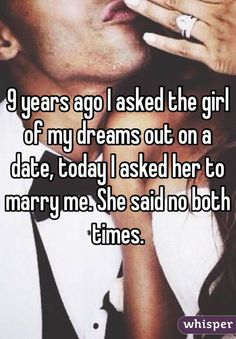 """9 years ago I asked the girl of my dreams out on a date, today I asked her to marry me. She said no both times."""
