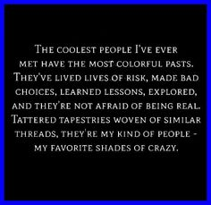 The coolest people I've ever met have the most colourful pasts ... They've lived lives of risk, made bad choices, learned lessons, explored, and they're not afraid of being real ... Tattered tapestries woven of silken threads ... They're my kind of people - My favourite shades of crazy ... #lifequotes #dancingwithdamien #life #thedamien #lessons #real
