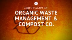 HOW TO START AN Organic Waste Management and Compost Company