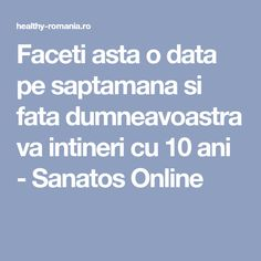 Faceti asta o data pe saptamana si fata dumneavoastra va intineri cu 10 ani - Sanatos Online Data