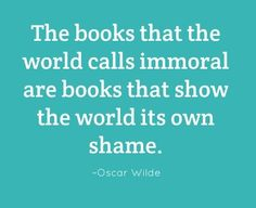 The books that the world calls immoral are the books that show the world its own shame.