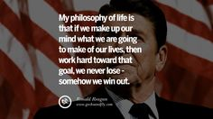 My philosophy of life is that if we make up our mind what we are going to make of our lives, then work hard toward that goal, we never lose – somehow we win out. 35 Ronald Reagan Quotes on Welfare, Liberalism, Government and Politics