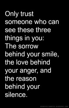 Heartfelt Quotes: Only trust someone who can see these three things in you: The sorrow behind your smile, the love behind your anger, and the reason behind your silence.