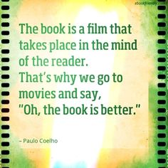 "The book is a film that takes place in the mind of the reader. That's why we got to the movies and say. ""Oh, the book is better""."