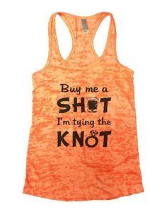 Buy Me A Shot I'm Tying The Knot Burnout Tank Top By BurnoutTankTops.com - 1100