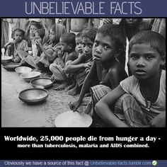 Worldwide, 25,000 people die from hunger a day - more than tuberculosis, malaria and AIDS combined.