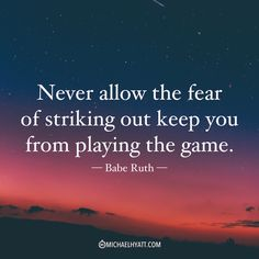 """""""Never let the fear of striking out keeo you from playing the game."""" -Babe Ruth"""