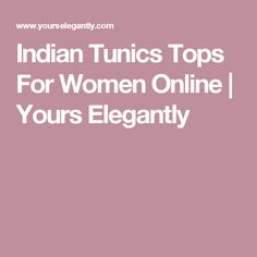Indian Tunics Tops For Women Online | Yours Elegantly