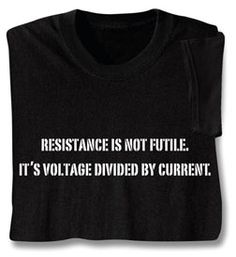 Resistance Is Not Futile Shirts    It's voltage divided by current. Ask any physics student, or your friendly electrician. Black sweatshirt is 50/50 cotton blend; T-shirt is preshrunk 100% cotton. Sizes M-XXL. Imported.