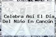 http://tecnoautos.com/wp-content/uploads/imagenes/tendencias/thumbs/celebra-asi-el-dia-del-nino-en-cancun.jpg Donde Festejar El Dia Del Niño. Celebra así el Día del Niño en Cancún, Enlaces, Imágenes, Videos y Tweets - http://tecnoautos.com/actualidad/donde-festejar-el-dia-del-nino-celebra-asi-el-dia-del-nino-en-cancun/