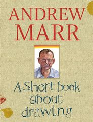 Like millions of others, Andrew Marr draws. He hasn't had lessons, yet since childhood, the journalist and TV presenter has been at his happiest with a pen or brush in his hand. One way or another he draws most days, even if it's just a doodle on the edge of a newspaper. But why does he do it?