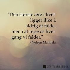 The greatest glory in living lies not in never falling but in rising every time we fall - Nelson Mandela