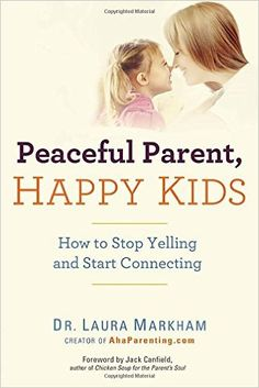 Amazon.fr - Peaceful Parent, Happy Kids: How to Stop Yelling and Start Connecting - Dr. Laura Markham - Livres