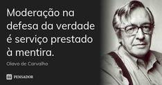 Moderação na defesa da verdade é serviço prestado à mentira. — Olavo de Carvalho