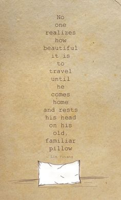 No one realizes how beautiful it is to travel until he comes home and rests his head on his old, familiar pillow. ~Lin Yutang