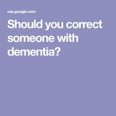 Should you correct someone with dementia? Dementia Care, Caregiver, Search Engine, Life