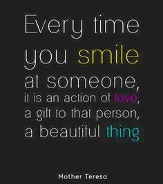Every time you smile at someone, it is an action of love, a gift to that person, a beautiful thing ~ Mother Teresa  #quotes