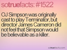 OJ Simpson was originally cast to play Terminator, but director James Cameron did not feel that Simpson would be believable as a killer.