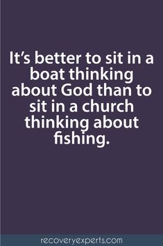 Spiritual Inspirational Quote: It's better to sit in a boat thinking about God than to sit in a church thinking about fishing.  Follow: https://www.pinterest.com/recoveryexpert