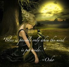 Bliss is possible only when the mind is put aside. ~ Osho