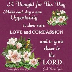 Make each day a new opportunity to show more love and compassion quotes positive quotes days good morning good morning images thought for the day Morning Greetings Quotes, Good Morning Messages, Good Morning Wishes, Good Morning Images, Good Morning Quotes, Morning Msg, Compassion Quotes, Gratitude Quotes, Prayer Quotes