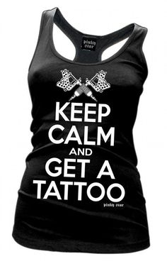 Keep Calm and Get a Tattoo shirt. Haha I wanna get this and wear it when I get my first tattoo