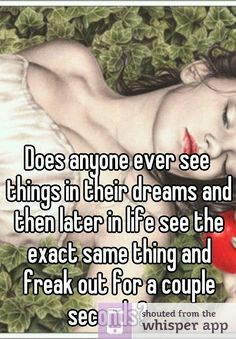 Does anyone ever see things in their dreams and then later in life see the exact same thing and freak out for a couple seconds?
