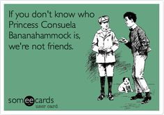 I made another one:  If you don't know who Princess Consuela Bananahammock is, we're not friends.