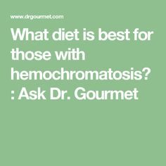 What diet is best for those with hemochromatosis? : Ask Dr. Gourmet