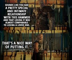 Quote from Thor: Ragnarok (2017) │  Thor: Every time I threw it, it would always come back to me. Korg: Sounds like you had a pretty special and intimate relationship with this hammer and that losing it was almost comparable to losing a loved one. Thor: That's a nice way of putting it. │ #Thor #Marvel #Quotes
