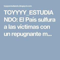 TOYYYY_ESTUDIANDO: El País sulfura a las víctimas con un repugnante m...