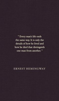 """Every man's life ends the same way. It is only the details of how he lived and how he died that distinguish one man from another."" - Ernest Hemingway quote"