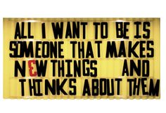 all i want to be is someone that makes new things and thinks about them.