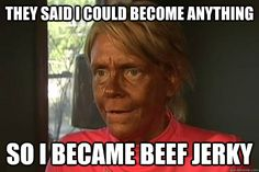 They said I could become anything so I became beef jerky