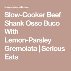 Slow-Cooker Beef Shank Osso Buco With Lemon-Parsley Gremolata | Serious Eats
