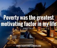 Poverty was the greatest motivating factor in my life. Motivational Quotes, Inspirational Quotes, Jimmy Dean, Earn Money Online, Qoutes, Entrepreneur, My Life, Motivation Quotes, Quotations