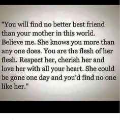 """You'll find no better best friend than your mother in this world. Believe me. She knows you more than any one does. You are the flesh of her flesh. Respect her, cherish her and love her with all your heart. She could be gone one day and you'd find no one like her."""""""