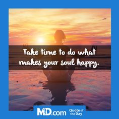 MD.com Quote of the Day for Wednesday, October 5, 2016: Take time to do what makes your soul happy. Find more quotes: https://www.facebook.com/mddotcom/