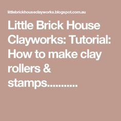 Little Brick House Clayworks: Tutorial: How to make clay rollers & stamps...........
