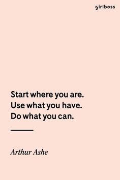 Girlboss Quote: Start where you are. Use what you have. Do what you can.