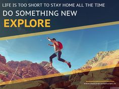 """""""Life is too short to stay home all the time. Do something new and exciting. Explore the world."""""""
