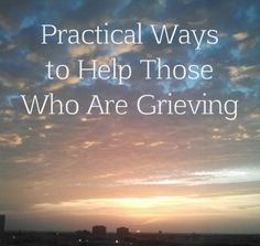 Practical Ways to Help Those Who Are Grieving
