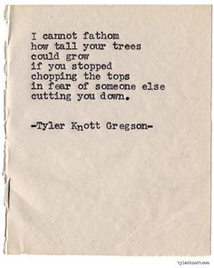 how tall your trees could grow. [Typewriter Series by Tyler Knott Gregson *It's official, my book, Chasers of the Light, is out. Poetry Quotes, Words Quotes, Me Quotes, Sayings, Pretty Words, Beautiful Words, Cool Words, Great Quotes, Quotes To Live By
