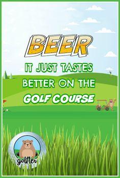 BEER...it just tastes BETTER on the GOLF COURSE!  #golf #humor #golftalk #golfcourse #funny #golfing #wisdom #golf #truth #lol