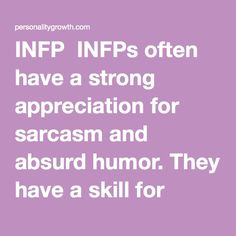 INFPs often have a strong appreciation for sarcasm and absurd humor. They are often very funny individuals, to the people who can fully appreciate their off-beast sense of humor. They have a very unique wit that is best expressed around people they are comfortable with. Not everyone can enjoy the zany and sometimes ridiculous INFP humor, but honestly that is their loss. INFPs have a way of getting people laughin...